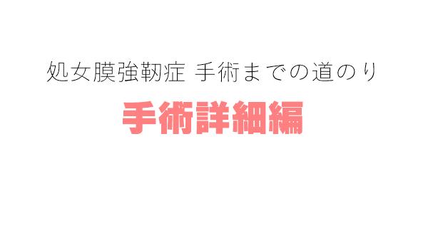 【処女膜強靭症 手術までの道のり】手術詳細編。