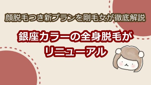 2019年4月銀座カラーのコースがリニューアル!顔脱毛つき新プランを剛毛女が徹底解説。